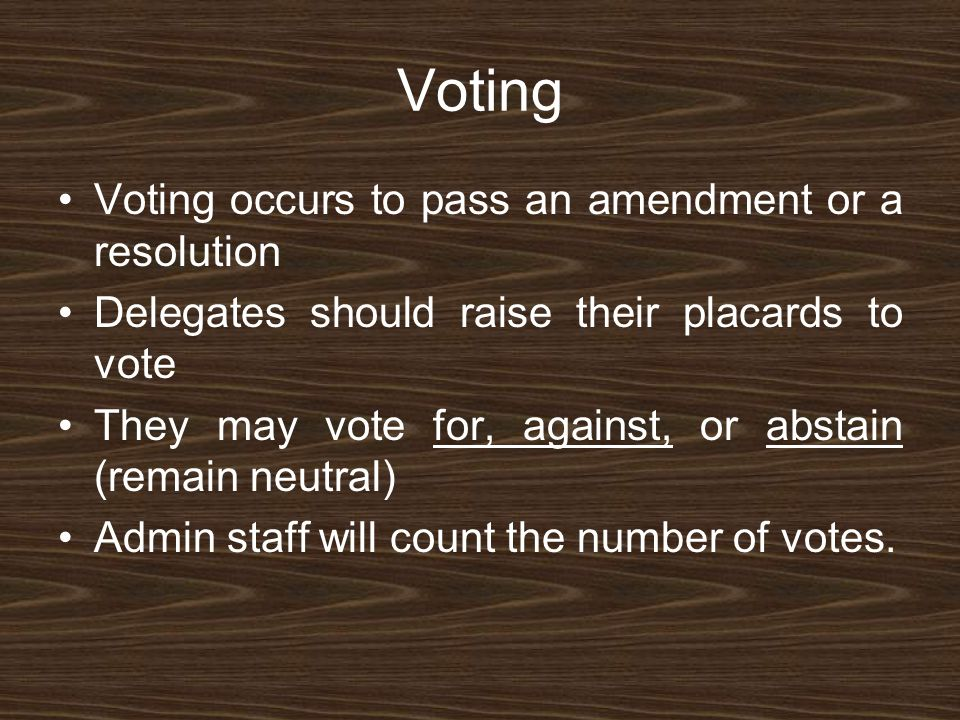 Voting Voting occurs to pass an amendment or a resolution Delegates should raise their placards to vote They may vote for, against, or abstain (remain neutral) Admin staff will count the number of votes.