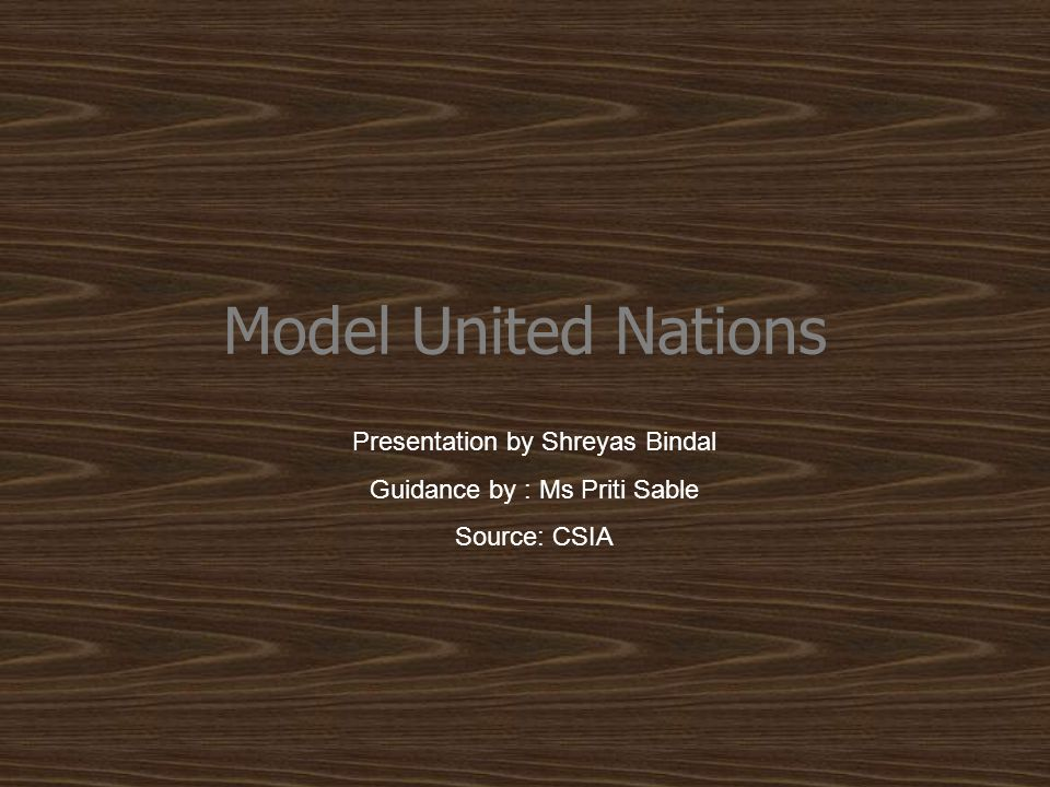 Model United Nations Presentation by Shreyas Bindal Guidance by : Ms Priti Sable Source: CSIA