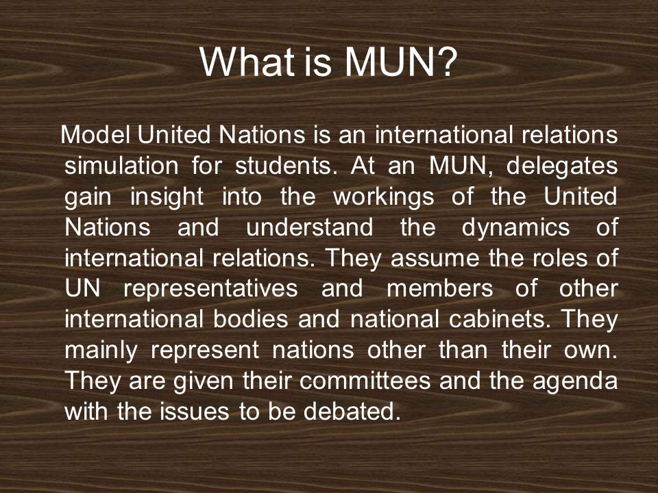 What is MUN. Model United Nations is an international relations simulation for students.