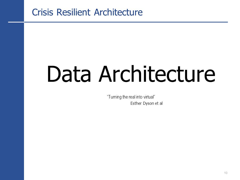 10 Crisis Resilient Architecture Data Architecture Turning the real into virtual Esther Dyson et al