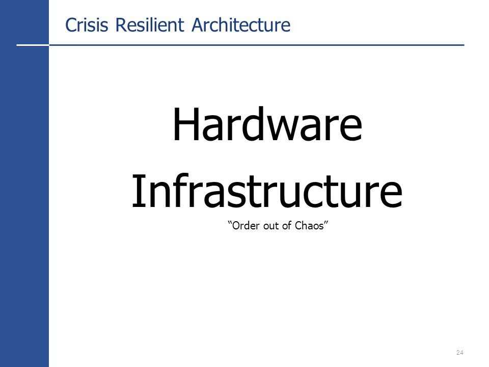 24 Crisis Resilient Architecture Hardware Infrastructure Order out of Chaos