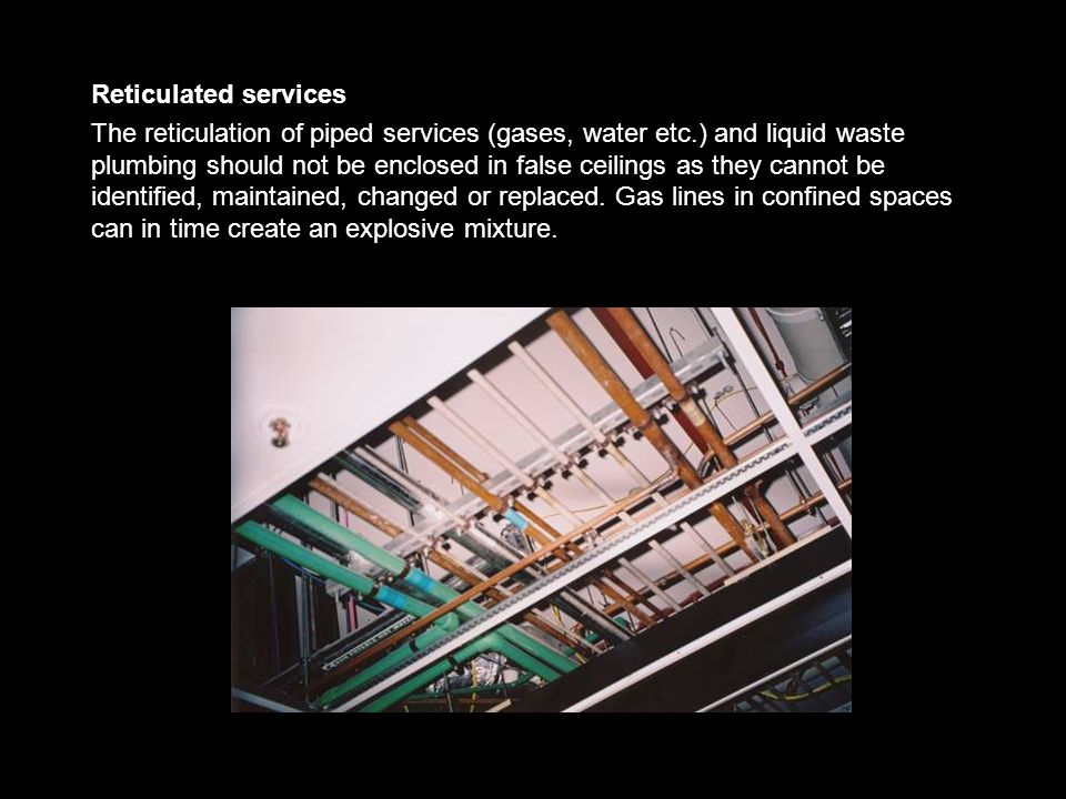 Reticulated services The reticulation of piped services (gases, water etc.) and liquid waste plumbing should not be enclosed in false ceilings as they cannot be identified, maintained, changed or replaced.