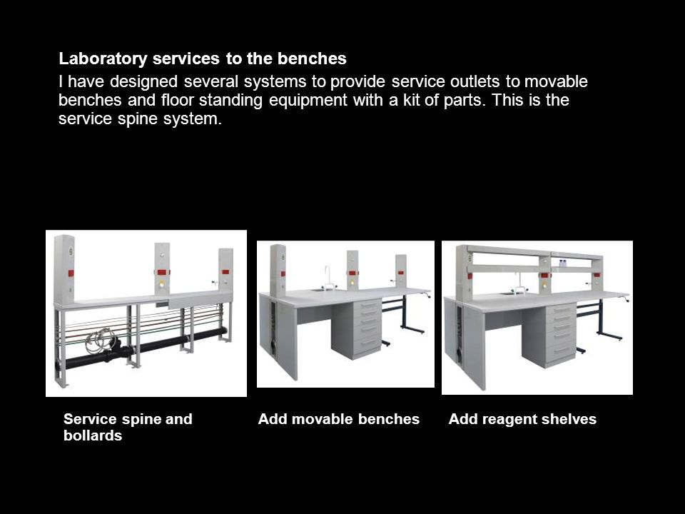 Laboratory services to the benches I have designed several systems to provide service outlets to movable benches and floor standing equipment with a kit of parts.