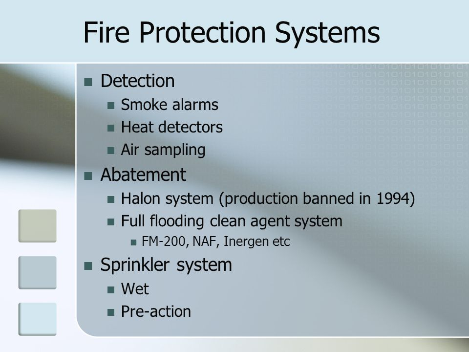 Fire Protection Systems Detection Smoke alarms Heat detectors Air sampling Abatement Halon system (production banned in 1994) Full flooding clean agent system FM-200, NAF, Inergen etc Sprinkler system Wet Pre-action
