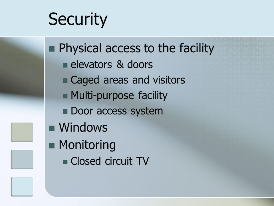 Security Physical access to the facility elevators & doors Caged areas and visitors Multi-purpose facility Door access system Windows Monitoring Closed circuit TV
