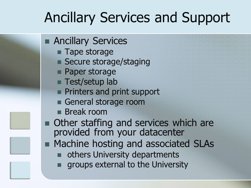 Ancillary Services and Support Ancillary Services Tape storage Secure storage/staging Paper storage Test/setup lab Printers and print support General storage room Break room Other staffing and services which are provided from your datacenter Machine hosting and associated SLAs others University departments groups external to the University