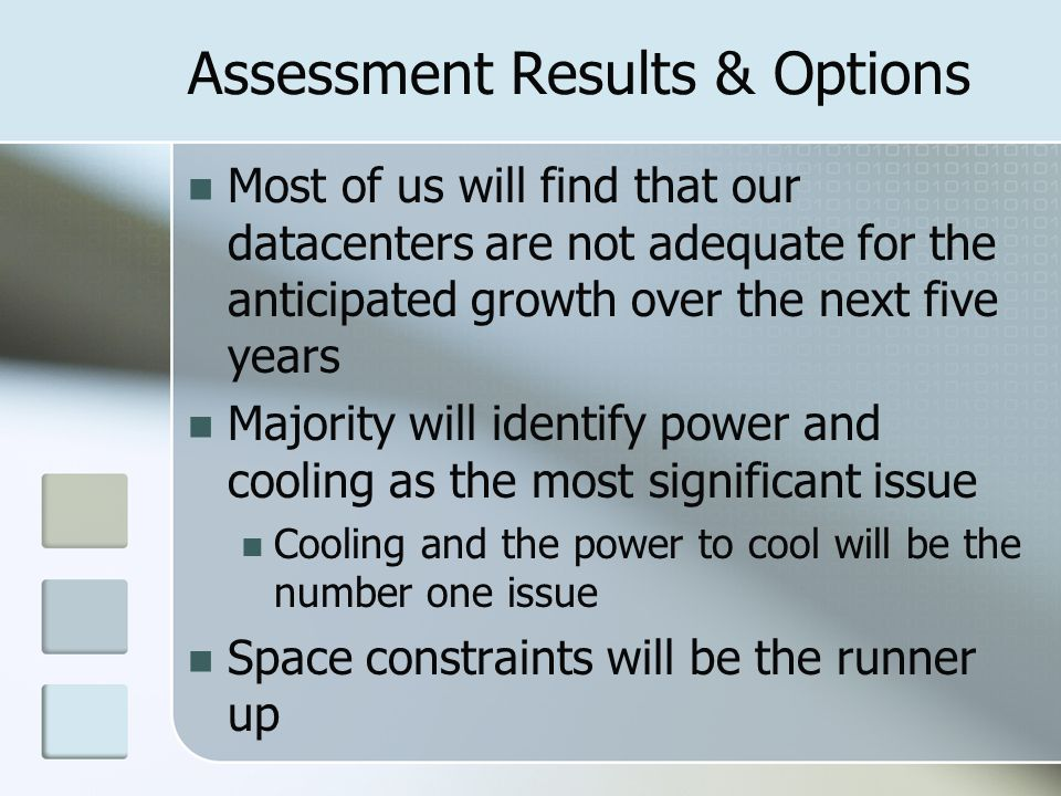 Assessment Results & Options Most of us will find that our datacenters are not adequate for the anticipated growth over the next five years Majority will identify power and cooling as the most significant issue Cooling and the power to cool will be the number one issue Space constraints will be the runner up