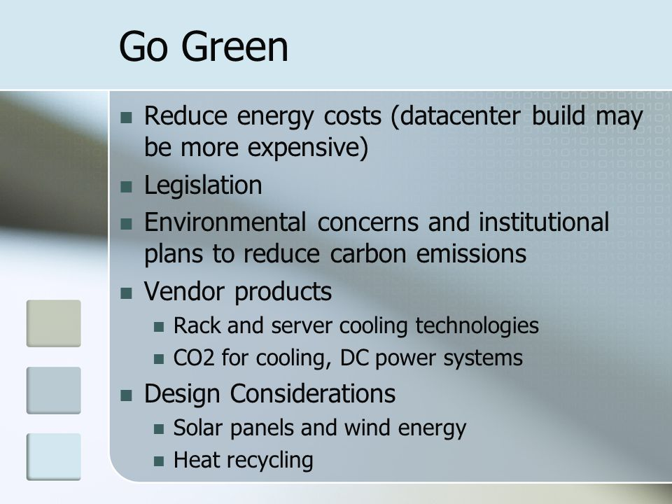 Go Green Reduce energy costs (datacenter build may be more expensive) Legislation Environmental concerns and institutional plans to reduce carbon emissions Vendor products Rack and server cooling technologies CO2 for cooling, DC power systems Design Considerations Solar panels and wind energy Heat recycling