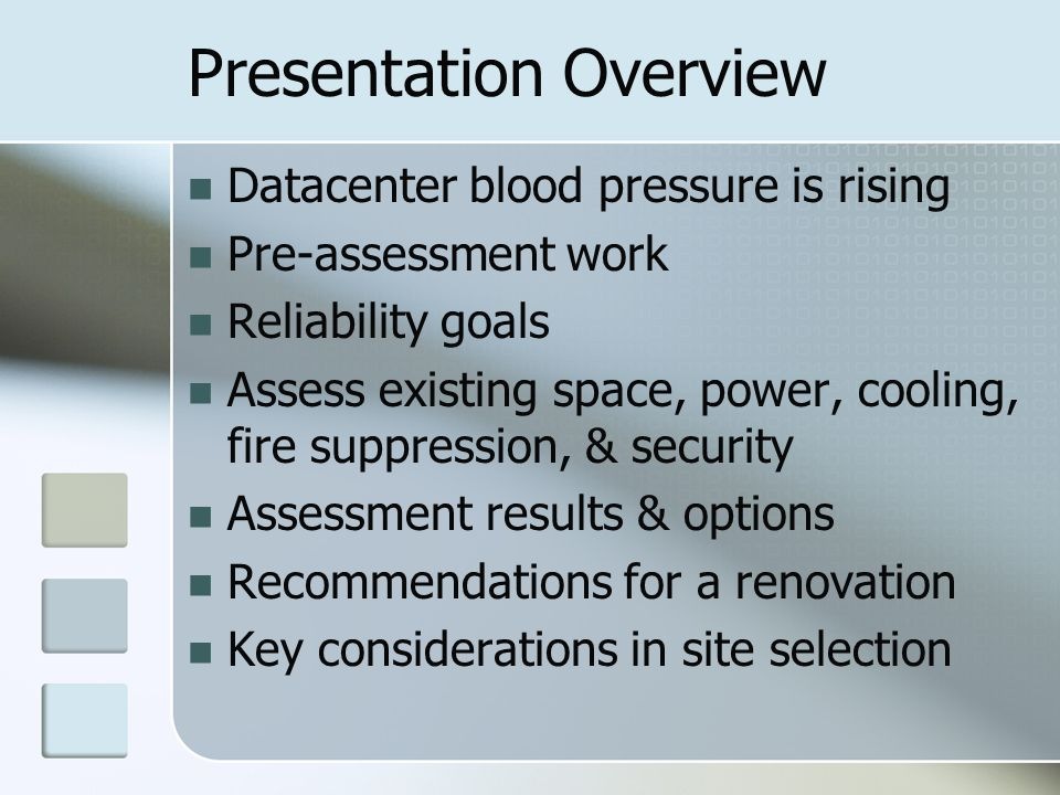 Presentation Overview Datacenter blood pressure is rising Pre-assessment work Reliability goals Assess existing space, power, cooling, fire suppression, & security Assessment results & options Recommendations for a renovation Key considerations in site selection