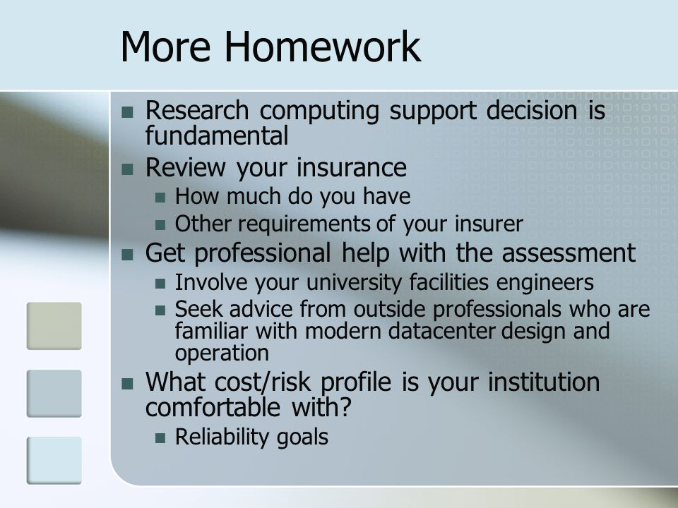 More Homework Research computing support decision is fundamental Review your insurance How much do you have Other requirements of your insurer Get professional help with the assessment Involve your university facilities engineers Seek advice from outside professionals who are familiar with modern datacenter design and operation What cost/risk profile is your institution comfortable with.