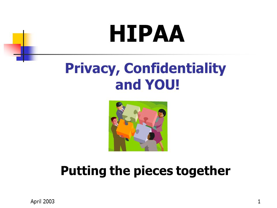 April 20031 Privacy, Confidentiality and YOU! Putting the pieces together HIPAA