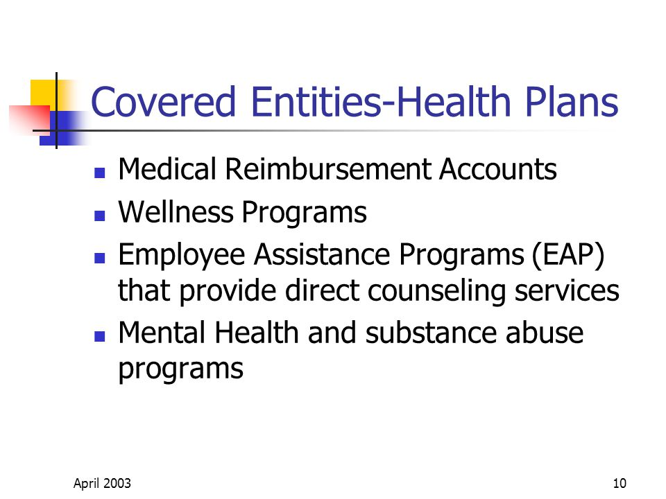 April 200310 Covered Entities-Health Plans Medical Reimbursement Accounts Wellness Programs Employee Assistance Programs (EAP) that provide direct counseling services Mental Health and substance abuse programs