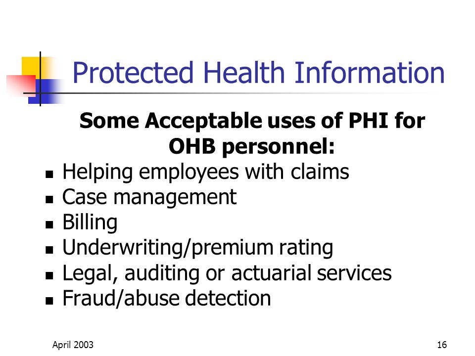 April 200316 Protected Health Information Some Acceptable uses of PHI for OHB personnel: Helping employees with claims Case management Billing Underwriting/premium rating Legal, auditing or actuarial services Fraud/abuse detection