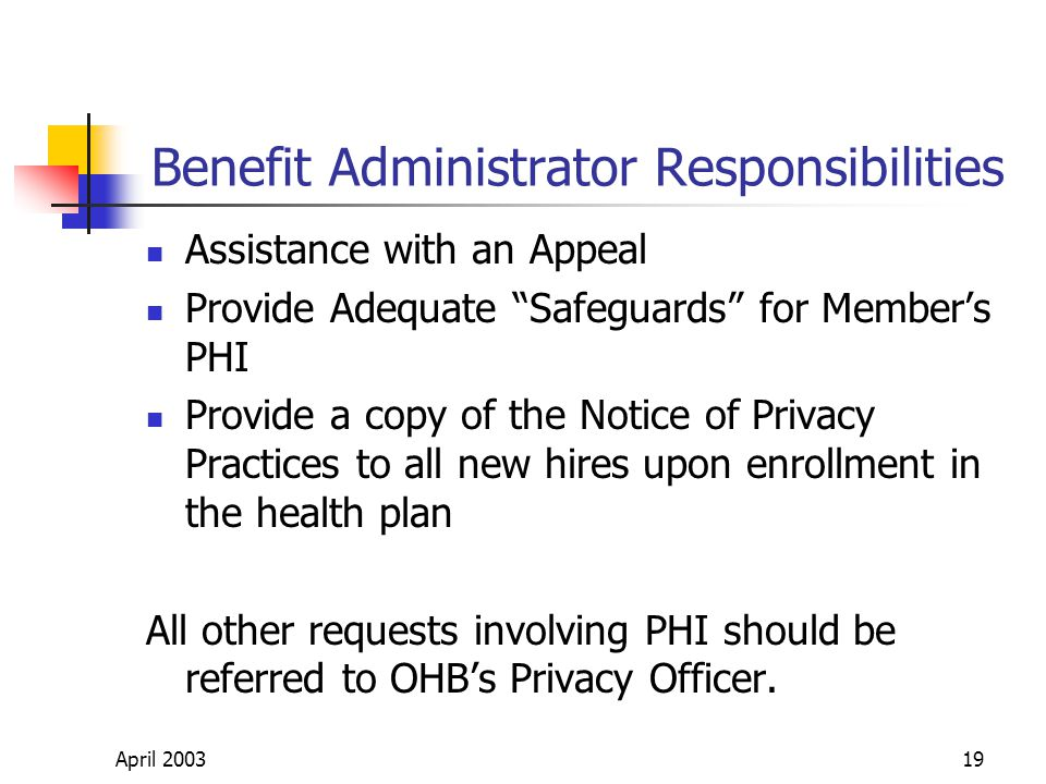 April 200319 Benefit Administrator Responsibilities Assistance with an Appeal Provide Adequate Safeguards for Members PHI Provide a copy of the Notice of Privacy Practices to all new hires upon enrollment in the health plan All other requests involving PHI should be referred to OHBs Privacy Officer.