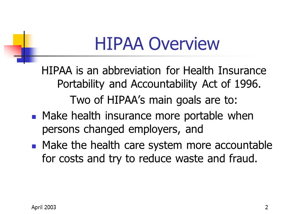 April 20032 HIPAA Overview HIPAA is an abbreviation for Health Insurance Portability and Accountability Act of 1996.