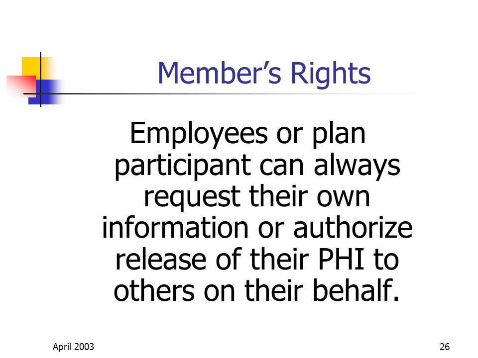 April 200326 Members Rights Employees or plan participant can always request their own information or authorize release of their PHI to others on their behalf.
