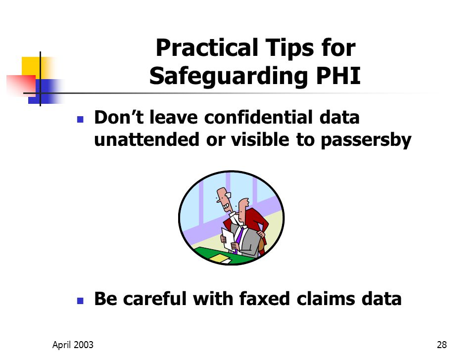 April 200328 Practical Tips for Safeguarding PHI Dont leave confidential data unattended or visible to passersby Be careful with faxed claims data