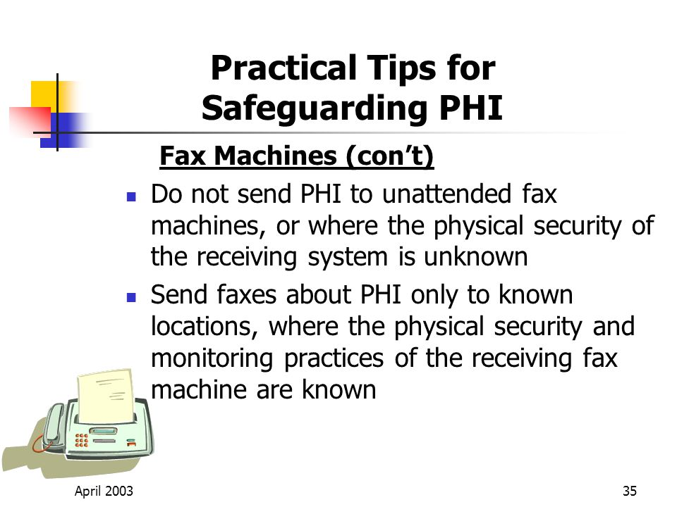 April 200335 Practical Tips for Safeguarding PHI Fax Machines (cont) Do not send PHI to unattended fax machines, or where the physical security of the receiving system is unknown Send faxes about PHI only to known locations, where the physical security and monitoring practices of the receiving fax machine are known
