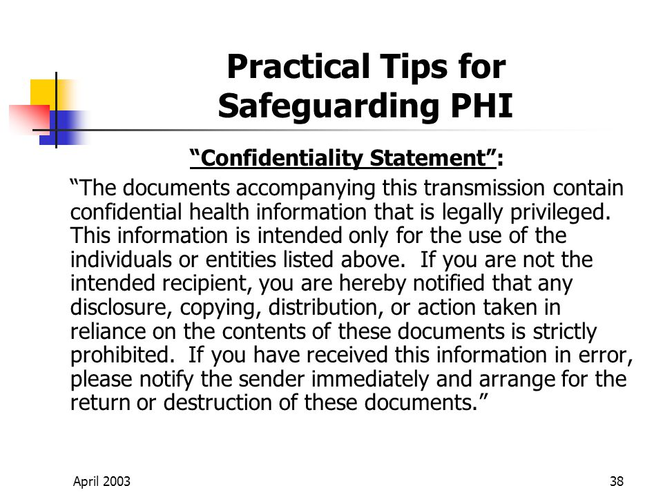 April 200338 Practical Tips for Safeguarding PHI Confidentiality Statement: The documents accompanying this transmission contain confidential health information that is legally privileged.