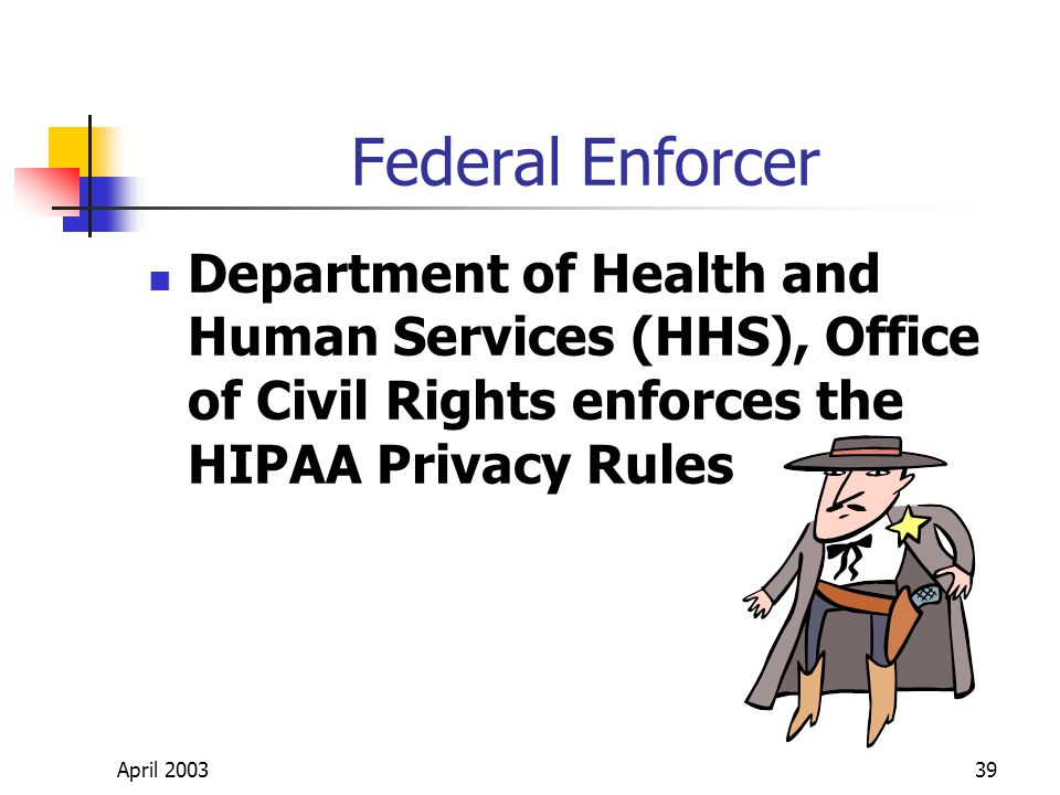 April 200339 Federal Enforcer Department of Health and Human Services (HHS), Office of Civil Rights enforces the HIPAA Privacy Rules