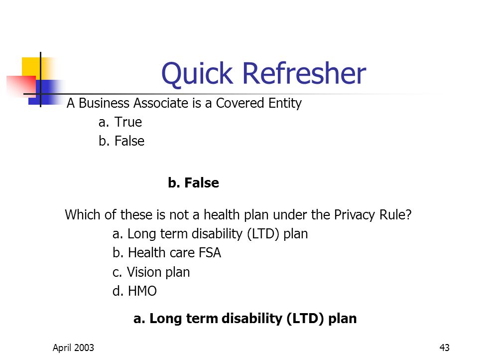 April 200343 Quick Refresher A Business Associate is a Covered Entity a.True b.False Which of these is not a health plan under the Privacy Rule.
