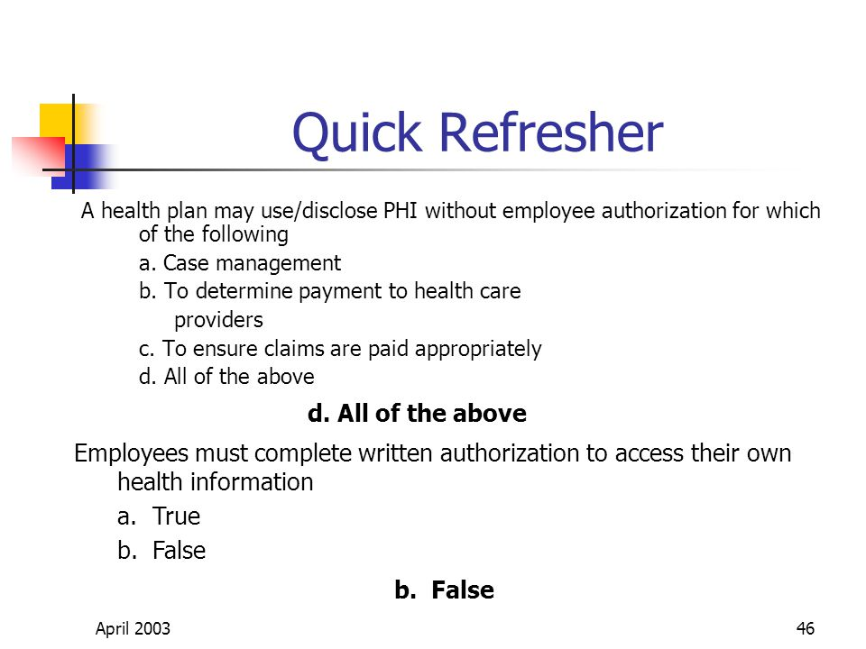 April 200346 Quick Refresher A health plan may use/disclose PHI without employee authorization for which of the following a.