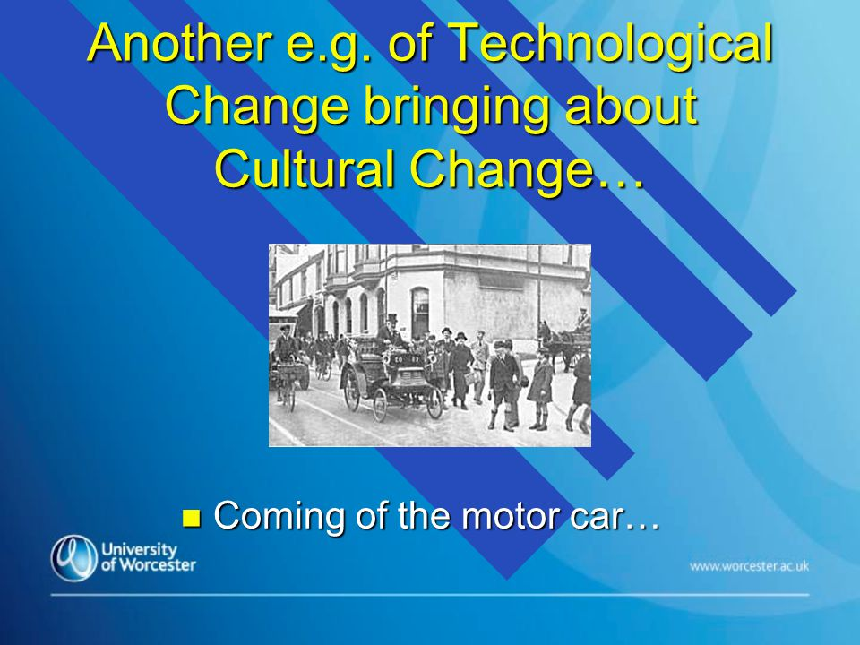 Another e.g. of Technological Change bringing about Cultural Change… n Coming of the motor car…