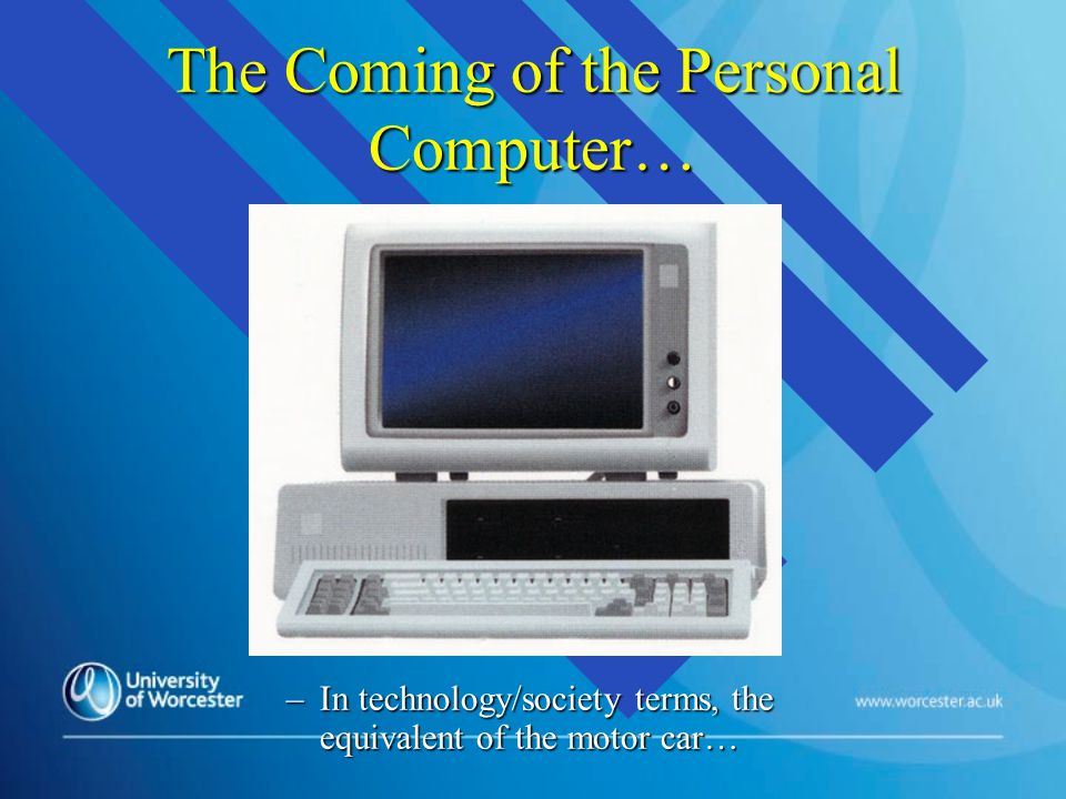 The Coming of the Personal Computer… –In technology/society terms, the equivalent of the motor car…