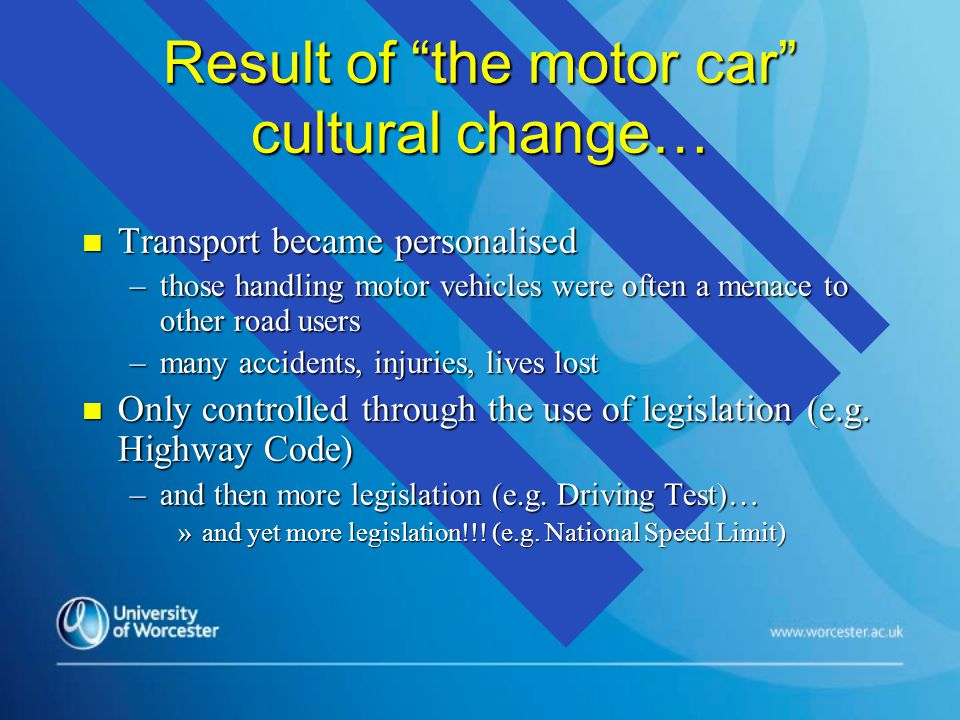 Result of the motor car cultural change… n Transport became personalised –those handling motor vehicles were often a menace to other road users –many accidents, injuries, lives lost n Only controlled through the use of legislation (e.g.