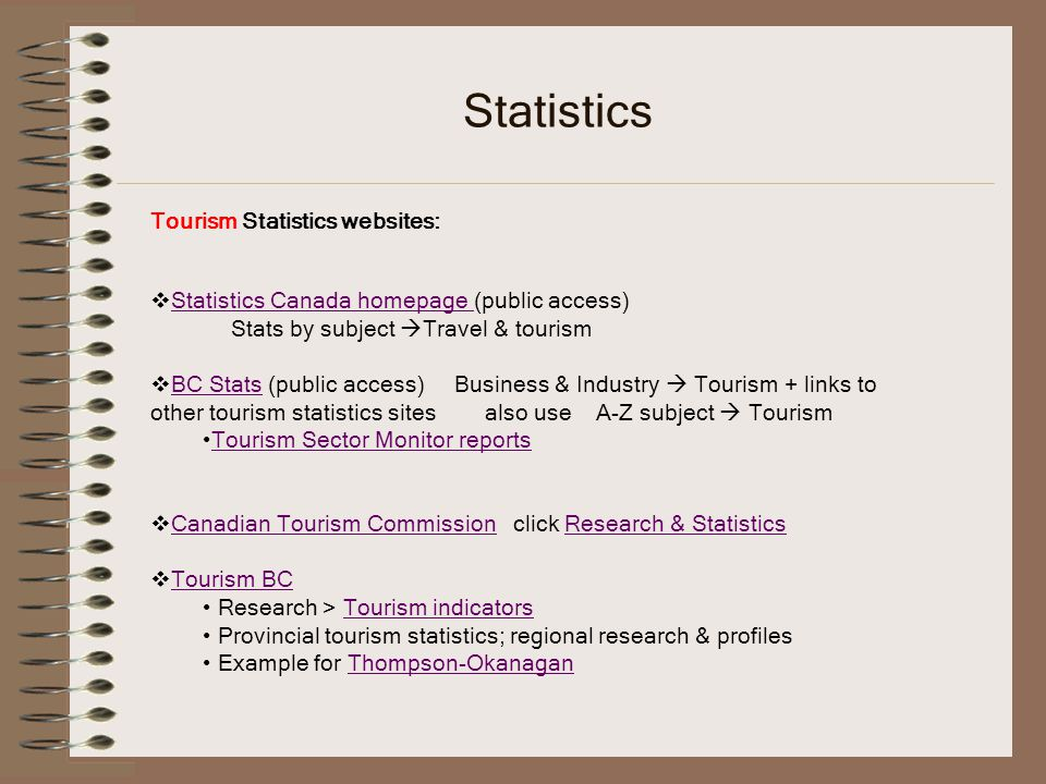Statistics Tourism Statistics websites: Statistics Canada homepage (public access) Statistics Canada homepage Stats by subject Travel & tourism BC Stats (public access) Business & Industry Tourism + links to other tourism statistics sites also use A-Z subject Tourism BC Stats Tourism Sector Monitor reports Canadian Tourism Commission click Research & Statistics Canadian Tourism CommissionResearch & Statistics Tourism BC Research > Tourism indicatorsTourism indicators Provincial tourism statistics; regional research & profiles Example for Thompson-OkanaganThompson-Okanagan
