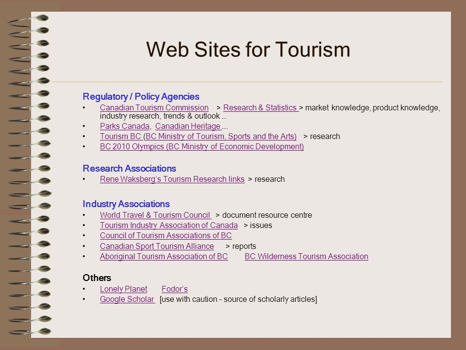 Web Sites for Tourism Regulatory / Policy Agencies Canadian Tourism Commission > Research & Statistics > market knowledge, product knowledge, industry research, trends & outlook …Canadian Tourism CommissionResearch & Statistics Parks Canada, Canadian Heritage ….Parks CanadaCanadian Heritage Tourism BC (BC Ministry of Tourism, Sports and the Arts) > researchTourism BC BC Ministry of Tourism, Sports and the Arts) BC 2010 Olympics (BC Ministry of Economic Development) Research Associations Rene Waksbergs Tourism Research links > researchRene Waksbergs Tourism Research links Industry Associations World Travel & Tourism Council > document resource centreWorld Travel & Tourism Council Tourism Industry Association of Canada > issuesTourism Industry Association of Canada Council of Tourism Associations of BC Canadian Sport Tourism Alliance > reportsCanadian Sport Tourism Alliance Aboriginal Tourism Association of BC BC Wilderness Tourism AssociationAboriginal Tourism Association of BCBC Wilderness Tourism Association Others Lonely Planet FodorsLonely PlanetFodors Google Scholar [use with caution – source of scholarly articles]Google Scholar