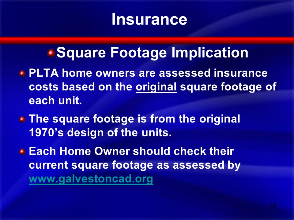 Insurance Square Footage Implication PLTA home owners are assessed insurance costs based on the original square footage of each unit.