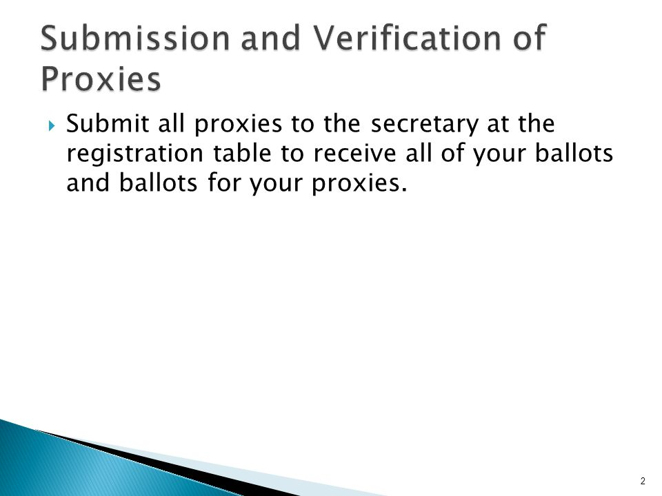 Submit all proxies to the secretary at the registration table to receive all of your ballots and ballots for your proxies.