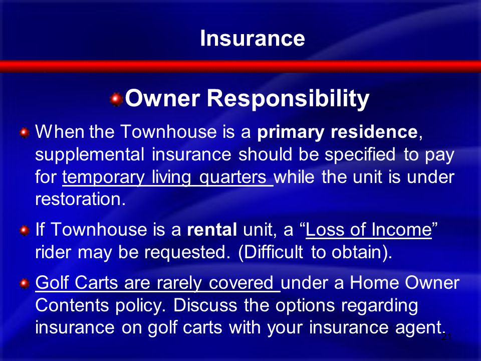 Owner Responsibility When the Townhouse is a primary residence, supplemental insurance should be specified to pay for temporary living quarters while the unit is under restoration.