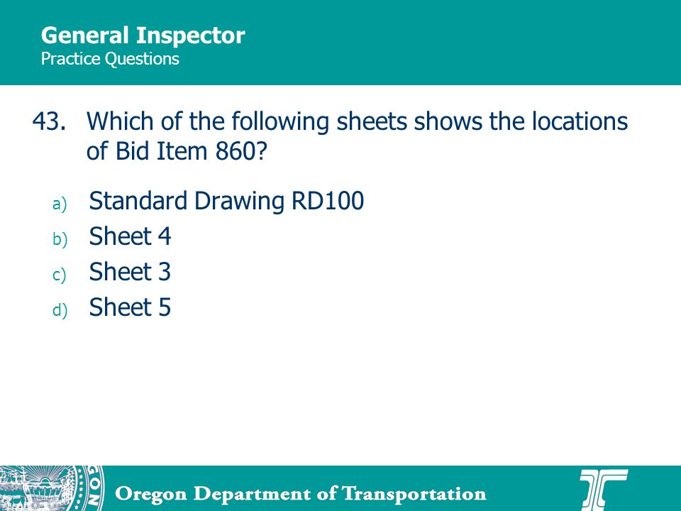 General Inspector Practice Questions a) Standard Drawing RD100 b) Sheet 4 c) Sheet 3 d) Sheet 5 43.Which of the following sheets shows the locations of Bid Item 860