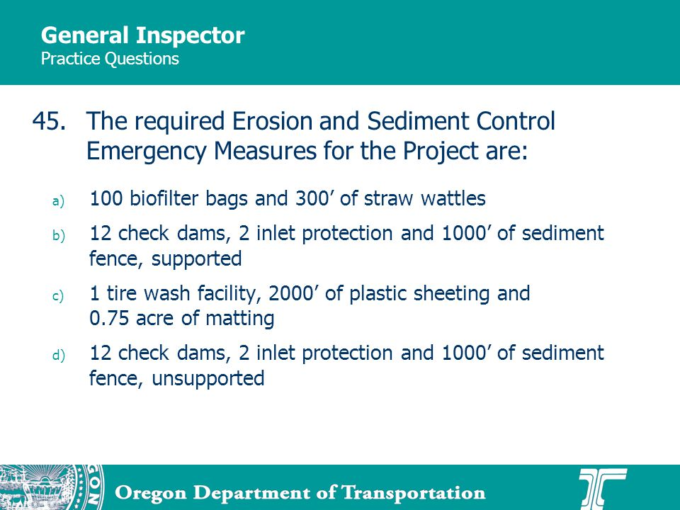 General Inspector Practice Questions a) 100 biofilter bags and 300 of straw wattles b) 12 check dams, 2 inlet protection and 1000 of sediment fence, supported c) 1 tire wash facility, 2000 of plastic sheeting and 0.75 acre of matting d) 12 check dams, 2 inlet protection and 1000 of sediment fence, unsupported 45.The required Erosion and Sediment Control Emergency Measures for the Project are: