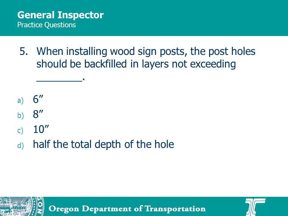 General Inspector Practice Questions a) 6 b) 8 c) 10 d) half the total depth of the hole 5.When installing wood sign posts, the post holes should be backfilled in layers not exceeding ________.