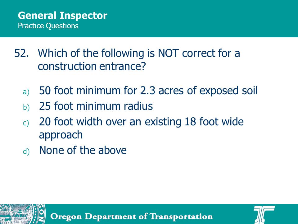 General Inspector Practice Questions a) 50 foot minimum for 2.3 acres of exposed soil b) 25 foot minimum radius c) 20 foot width over an existing 18 foot wide approach d) None of the above 52.Which of the following is NOT correct for a construction entrance