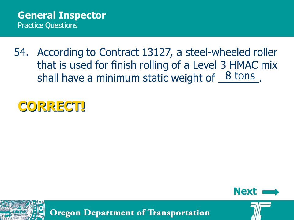 General Inspector Practice Questions 54.According to Contract 13127, a steel-wheeled roller that is used for finish rolling of a Level 3 HMAC mix shall have a minimum static weight of _______.