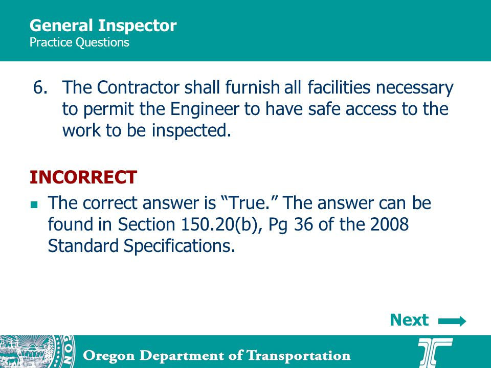 General Inspector Practice Questions 6.The Contractor shall furnish all facilities necessary to permit the Engineer to have safe access to the work to be inspected.