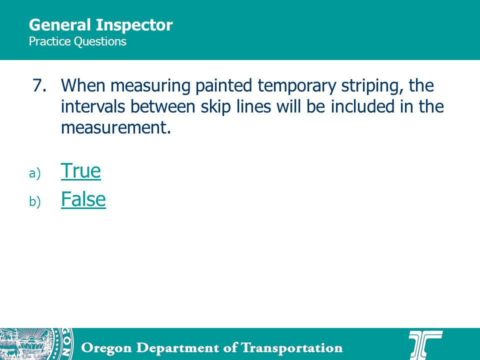 General Inspector Practice Questions a) True True b) False False 7.When measuring painted temporary striping, the intervals between skip lines will be included in the measurement.