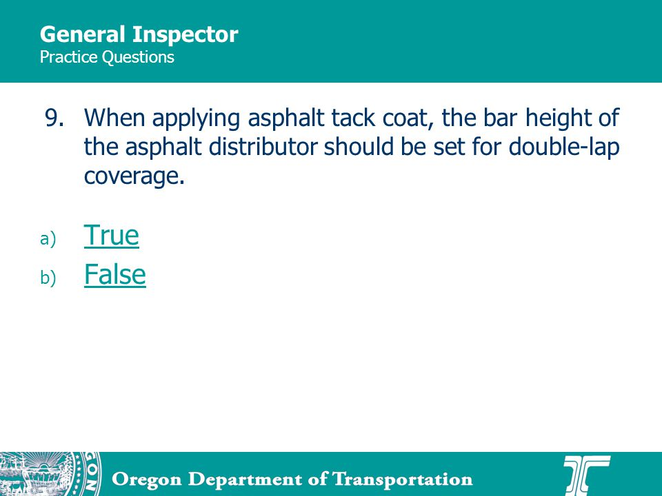 General Inspector Practice Questions a) True True b) False False 9.When applying asphalt tack coat, the bar height of the asphalt distributor should be set for double-lap coverage.