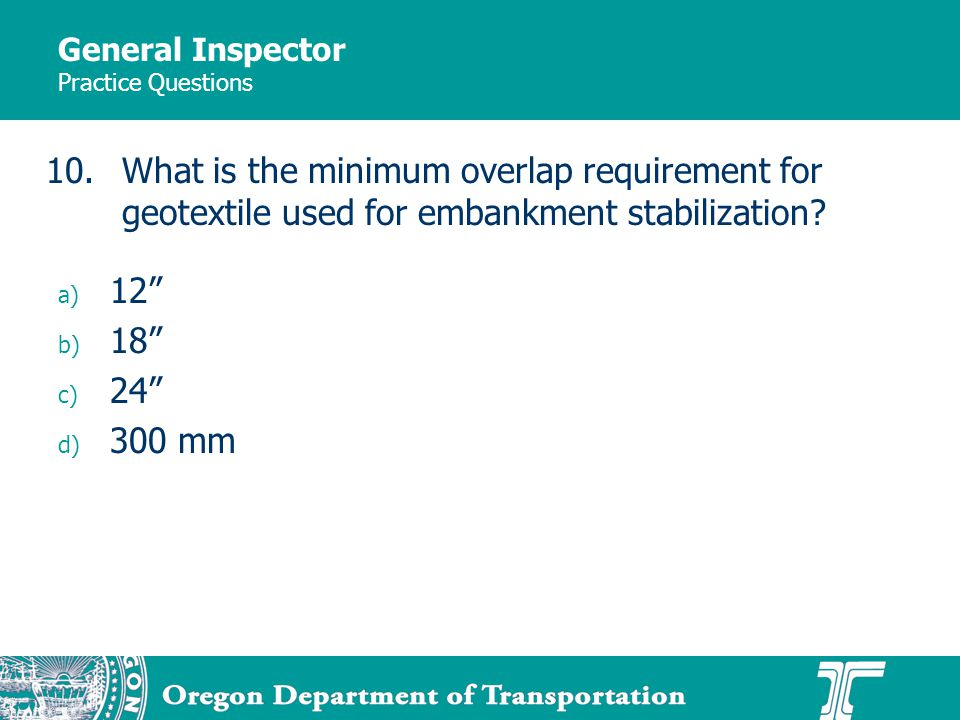 General Inspector Practice Questions a) 12 b) 18 c) 24 d) 300 mm 10.What is the minimum overlap requirement for geotextile used for embankment stabilization