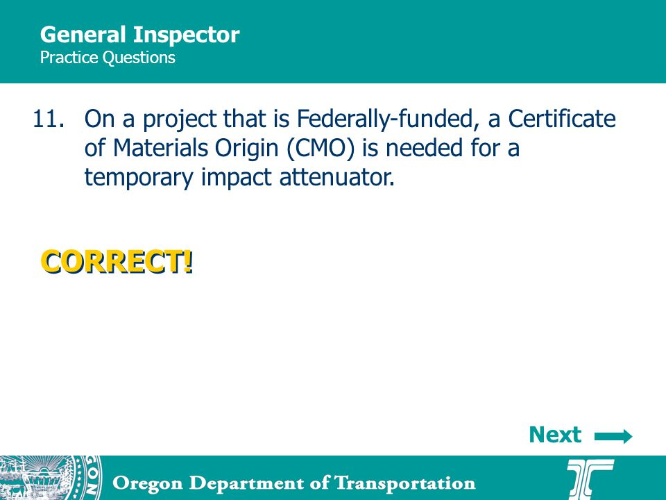 General Inspector Practice Questions 11.On a project that is Federally-funded, a Certificate of Materials Origin (CMO) is needed for a temporary impact attenuator.