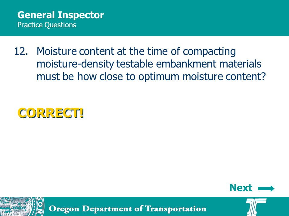 General Inspector Practice Questions 12.Moisture content at the time of compacting moisture-density testable embankment materials must be how close to optimum moisture content.