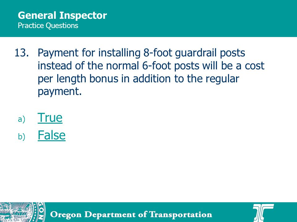 General Inspector Practice Questions a) True True b) False False 13.Payment for installing 8-foot guardrail posts instead of the normal 6-foot posts will be a cost per length bonus in addition to the regular payment.