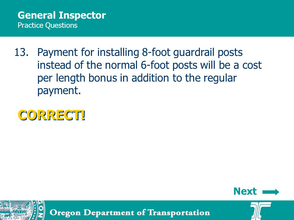 General Inspector Practice Questions 13.Payment for installing 8-foot guardrail posts instead of the normal 6-foot posts will be a cost per length bonus in addition to the regular payment.