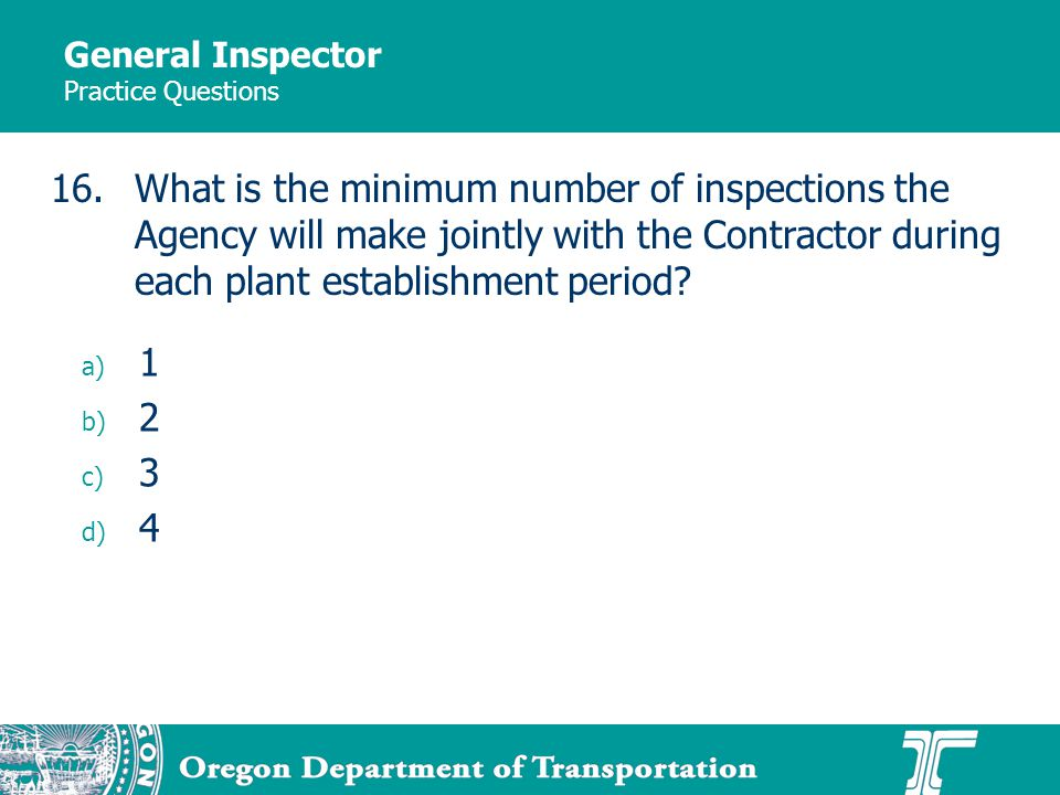 General Inspector Practice Questions a) 1 b) 2 c) 3 d) 4 16.What is the minimum number of inspections the Agency will make jointly with the Contractor during each plant establishment period