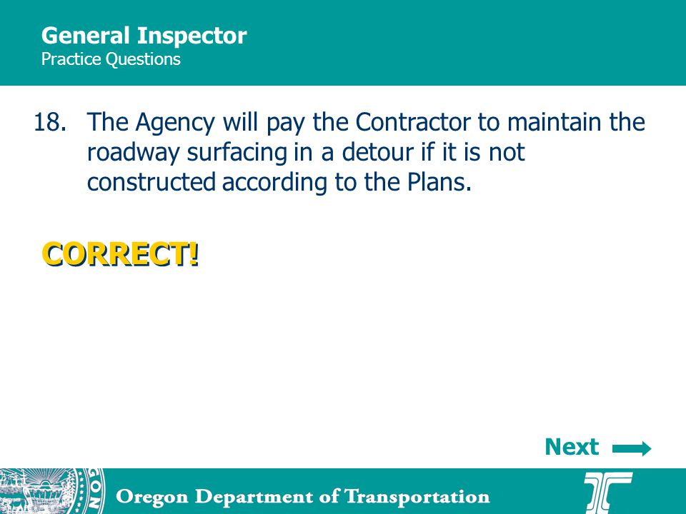 General Inspector Practice Questions 18.The Agency will pay the Contractor to maintain the roadway surfacing in a detour if it is not constructed according to the Plans.