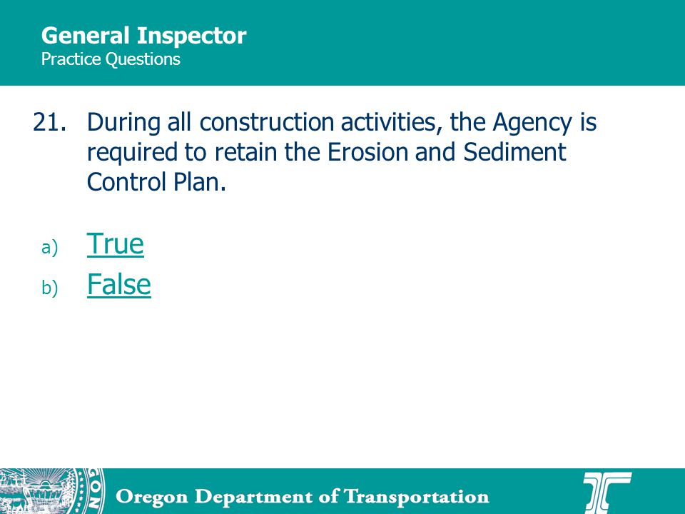 General Inspector Practice Questions a) True True b) False False 21.During all construction activities, the Agency is required to retain the Erosion and Sediment Control Plan.